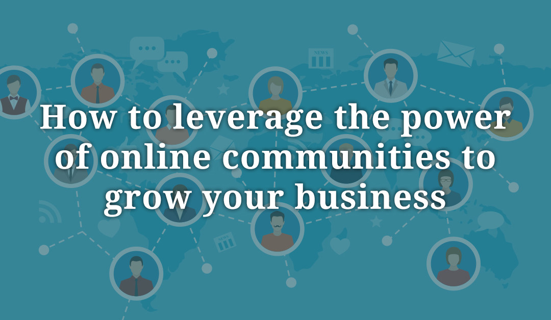 How to leverage the power of online communities to grow your business