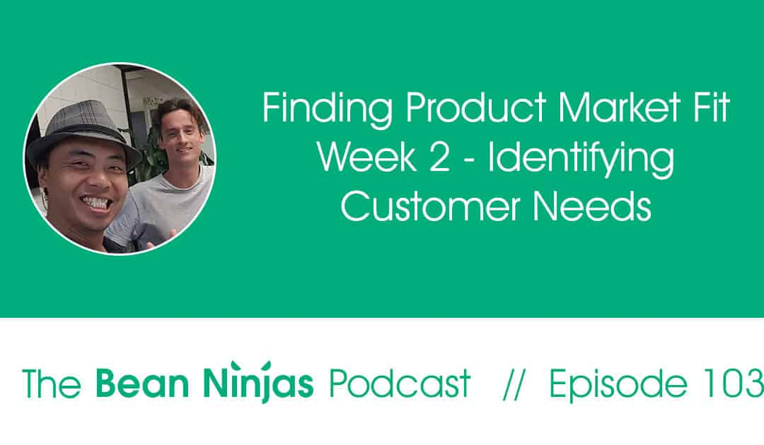 103. Finding Product Market Fit Week 2 – Identifying Customer Needs